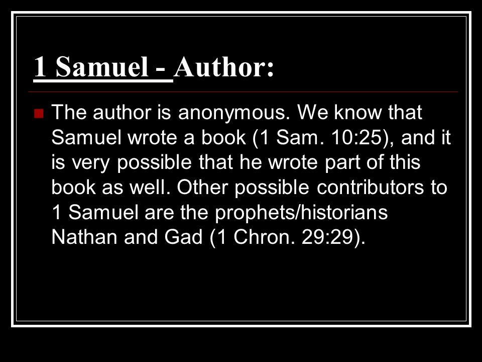 1 Samuel - Author: The author is anonymous. We know that Samuel wrote a book (1 Sam.