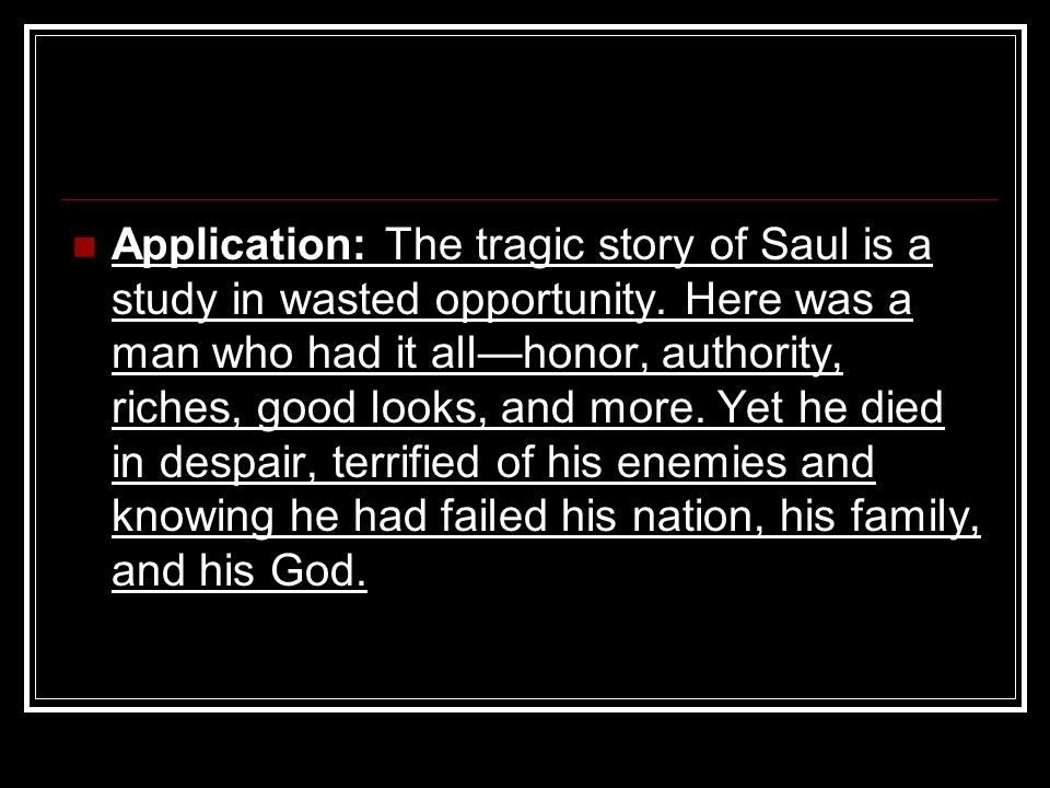 Application: The tragic story of Saul is a study in wasted opportunity.