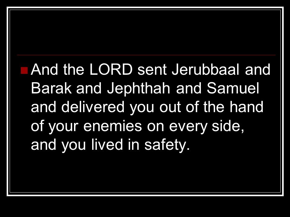And the LORD sent Jerubbaal and Barak and Jephthah and Samuel and delivered you out of the hand of your enemies on every side, and you lived in safety.