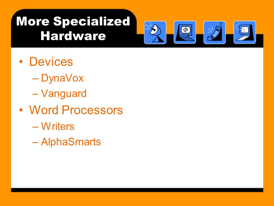 More Specialized Hardware Devices –DynaVox –Vanguard Word Processors –Writers –AlphaSmarts