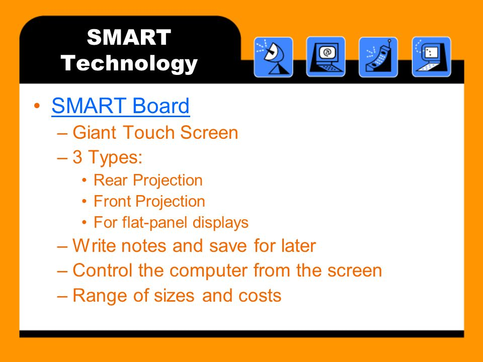 SMART Technology SMART Board –Giant Touch Screen –3 Types: Rear Projection Front Projection For flat-panel displays –Write notes and save for later –Control the computer from the screen –Range of sizes and costs