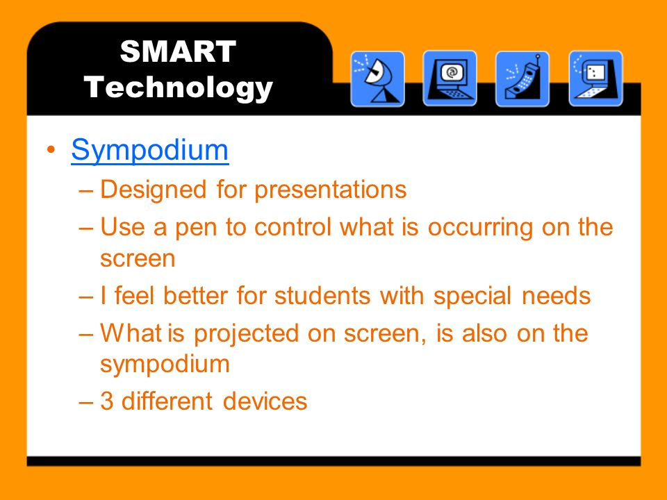 SMART Technology Sympodium –Designed for presentations –Use a pen to control what is occurring on the screen –I feel better for students with special needs –What is projected on screen, is also on the sympodium –3 different devices