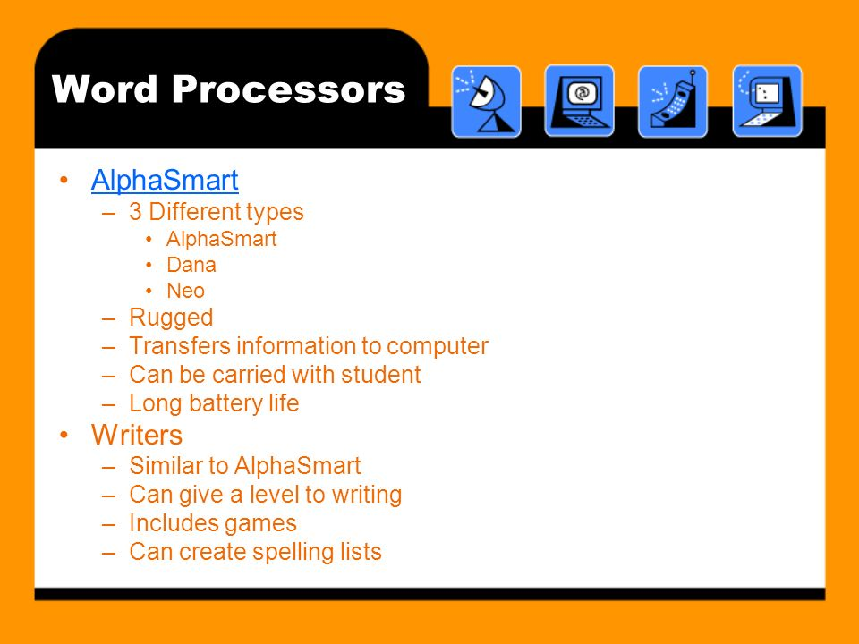 Word Processors AlphaSmart –3 Different types AlphaSmart Dana Neo –Rugged –Transfers information to computer –Can be carried with student –Long battery life Writers –Similar to AlphaSmart –Can give a level to writing –Includes games –Can create spelling lists