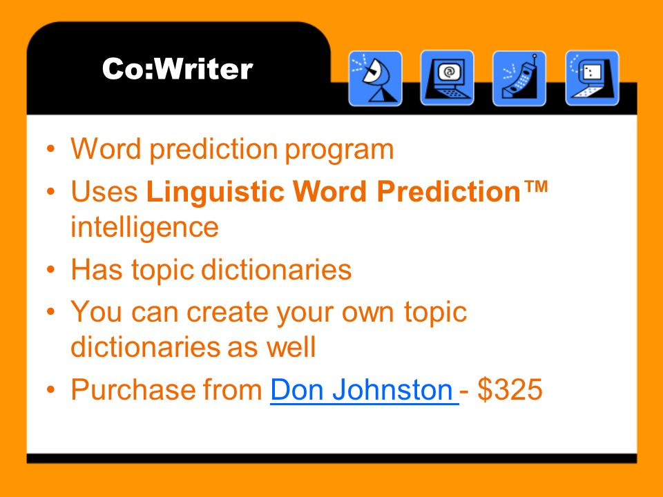 Co:Writer Word prediction program Uses Linguistic Word Prediction intelligence Has topic dictionaries You can create your own topic dictionaries as well Purchase from Don Johnston - $325Don Johnston