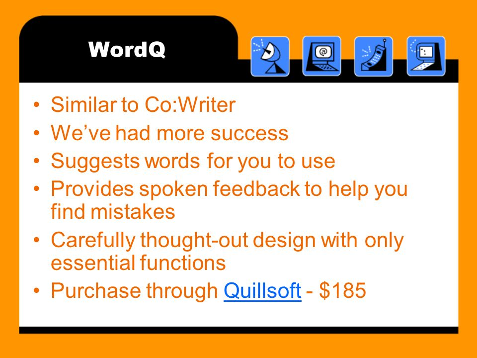 WordQ Similar to Co:Writer Weve had more success Suggests words for you to use Provides spoken feedback to help you find mistakes Carefully thought-out design with only essential functions Purchase through Quillsoft - $185Quillsoft