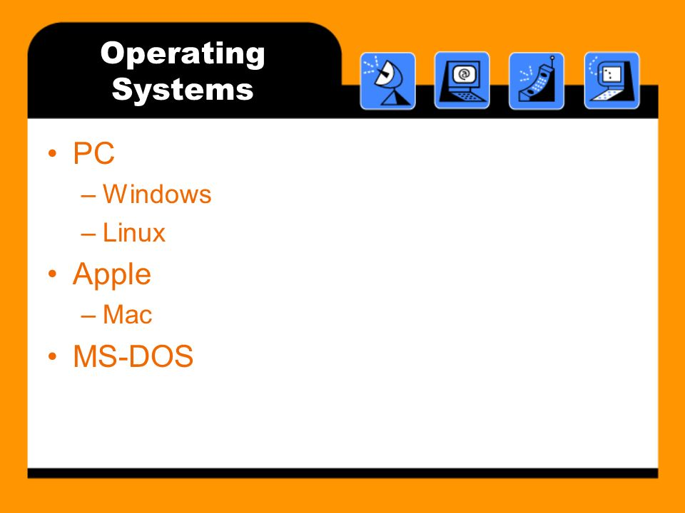 Operating Systems PC –Windows –Linux Apple –Mac MS-DOS