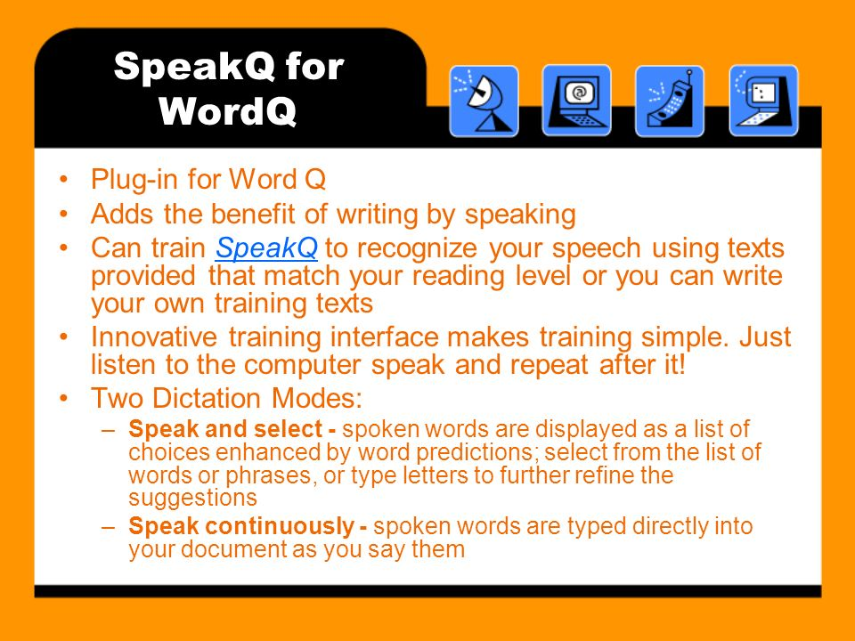 SpeakQ for WordQ Plug-in for Word Q Adds the benefit of writing by speaking Can train SpeakQ to recognize your speech using texts provided that match your reading level or you can write your own training textsSpeakQ Innovative training interface makes training simple.