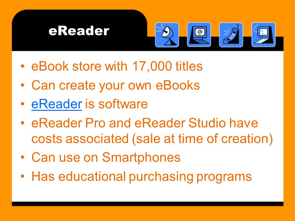eReader eBook store with 17,000 titles Can create your own eBooks eReader is softwareeReader eReader Pro and eReader Studio have costs associated (sale at time of creation) Can use on Smartphones Has educational purchasing programs