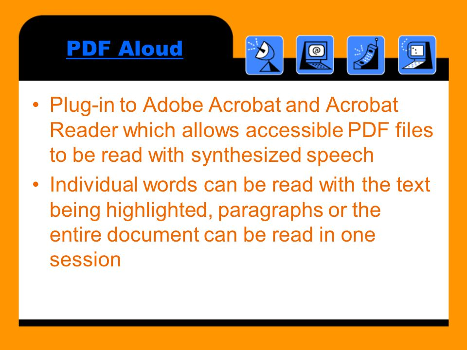 PDF Aloud Plug-in to Adobe Acrobat and Acrobat Reader which allows accessible PDF files to be read with synthesized speech Individual words can be read with the text being highlighted, paragraphs or the entire document can be read in one session