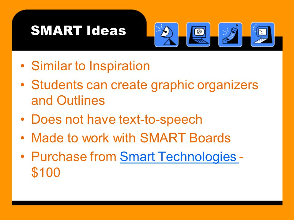 SMART Ideas Similar to Inspiration Students can create graphic organizers and Outlines Does not have text-to-speech Made to work with SMART Boards Purchase from Smart Technologies - $100Smart Technologies