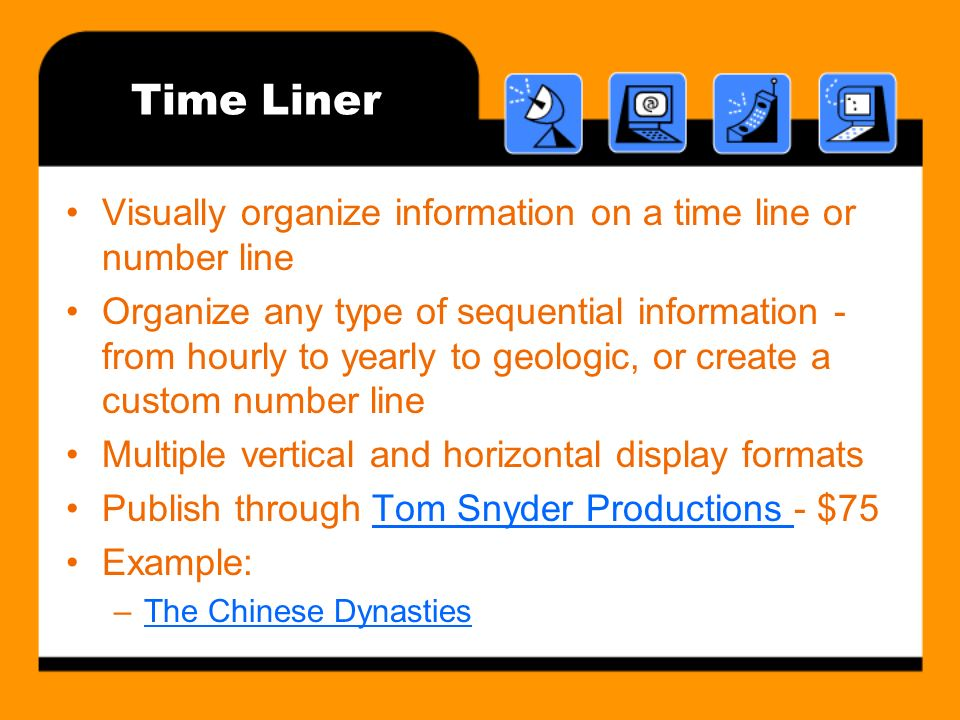 Time Liner Visually organize information on a time line or number line Organize any type of sequential information - from hourly to yearly to geologic, or create a custom number line Multiple vertical and horizontal display formats Publish through Tom Snyder Productions - $75Tom Snyder Productions Example: –The Chinese DynastiesThe Chinese Dynasties