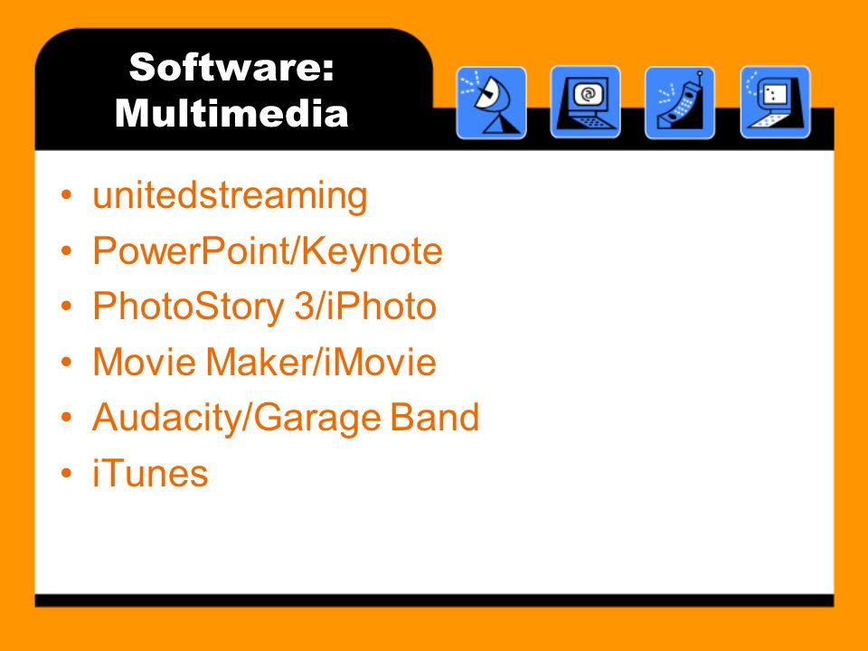 Software: Multimedia unitedstreaming PowerPoint/Keynote PhotoStory 3/iPhoto Movie Maker/iMovie Audacity/Garage Band iTunes