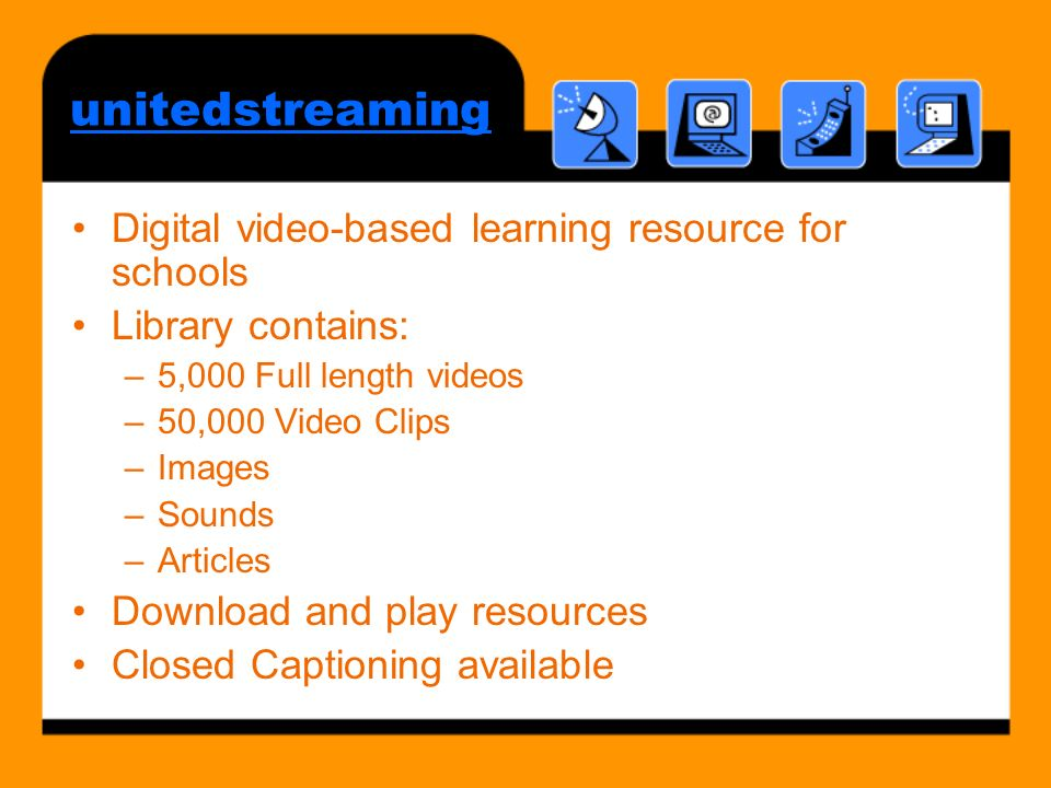 unitedstreaming Digital video-based learning resource for schools Library contains: –5,000 Full length videos –50,000 Video Clips –Images –Sounds –Articles Download and play resources Closed Captioning available