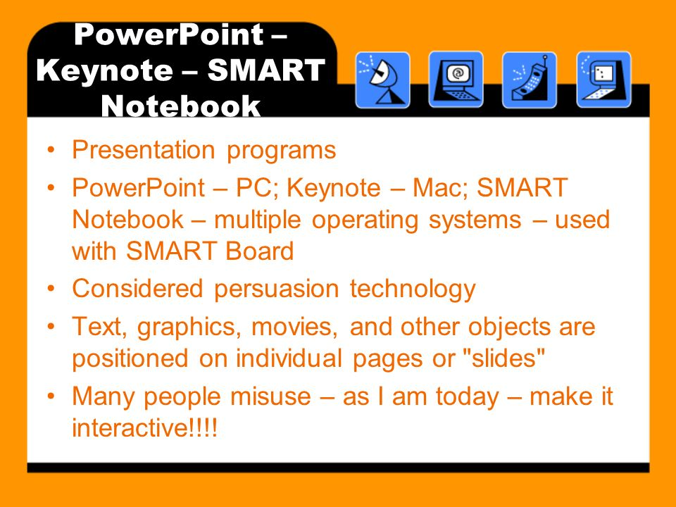 PowerPoint – Keynote – SMART Notebook Presentation programs PowerPoint – PC; Keynote – Mac; SMART Notebook – multiple operating systems – used with SMART Board Considered persuasion technology Text, graphics, movies, and other objects are positioned on individual pages or slides Many people misuse – as I am today – make it interactive!!!!