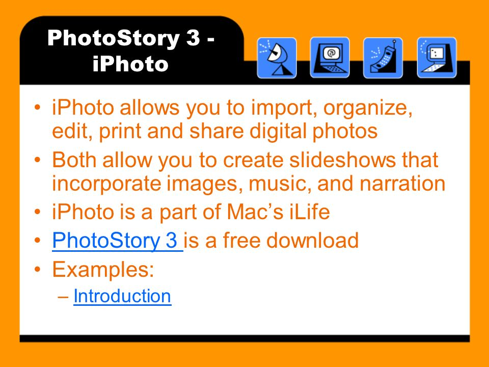 PhotoStory 3 - iPhoto iPhoto allows you to import, organize, edit, print and share digital photos Both allow you to create slideshows that incorporate images, music, and narration iPhoto is a part of Macs iLife PhotoStory 3 is a free downloadPhotoStory 3 Examples: –IntroductionIntroduction