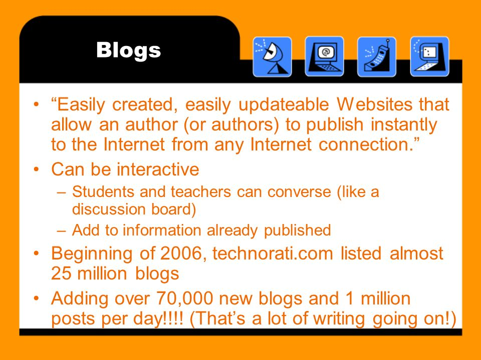 Blogs Easily created, easily updateable Websites that allow an author (or authors) to publish instantly to the Internet from any Internet connection.