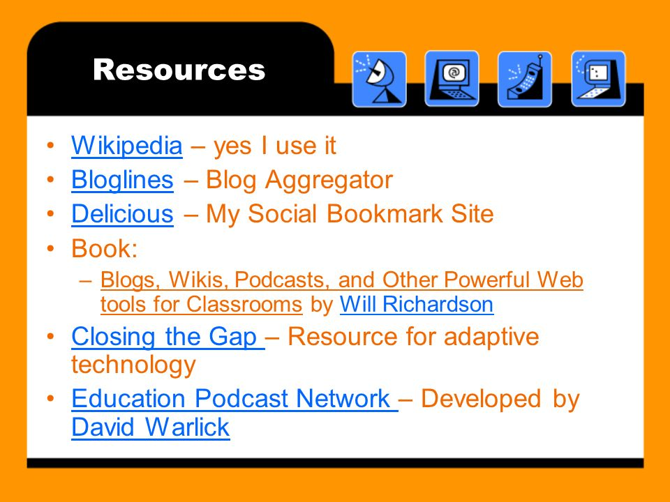 Resources Wikipedia – yes I use itWikipedia Bloglines – Blog AggregatorBloglines Delicious – My Social Bookmark SiteDelicious Book: –Blogs, Wikis, Podcasts, and Other Powerful Web tools for Classrooms by Will RichardsonWill Richardson Closing the Gap – Resource for adaptive technologyClosing the Gap Education Podcast Network – Developed by David WarlickEducation Podcast Network David Warlick