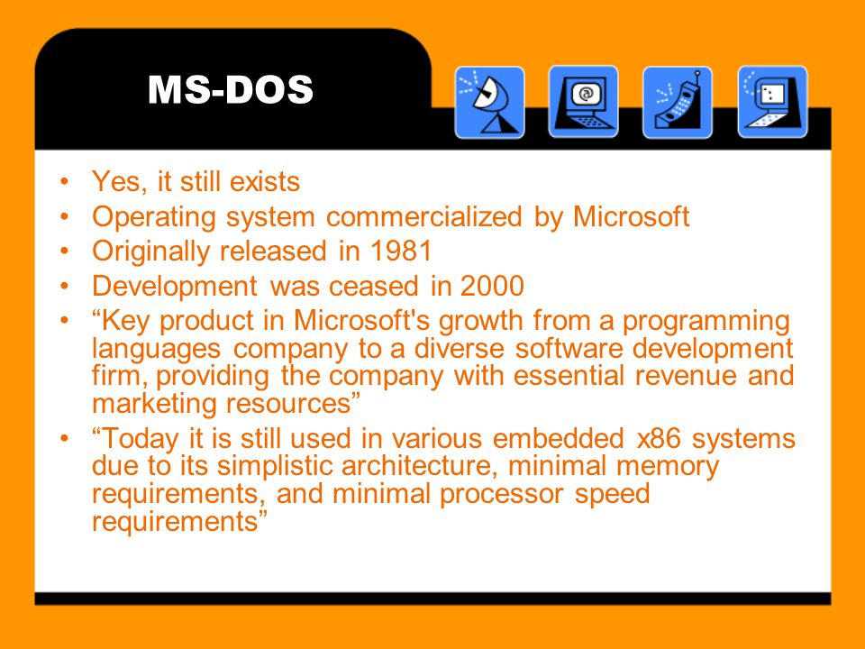 MS-DOS Yes, it still exists Operating system commercialized by Microsoft Originally released in 1981 Development was ceased in 2000 Key product in Microsoft s growth from a programming languages company to a diverse software development firm, providing the company with essential revenue and marketing resources Today it is still used in various embedded x86 systems due to its simplistic architecture, minimal memory requirements, and minimal processor speed requirements