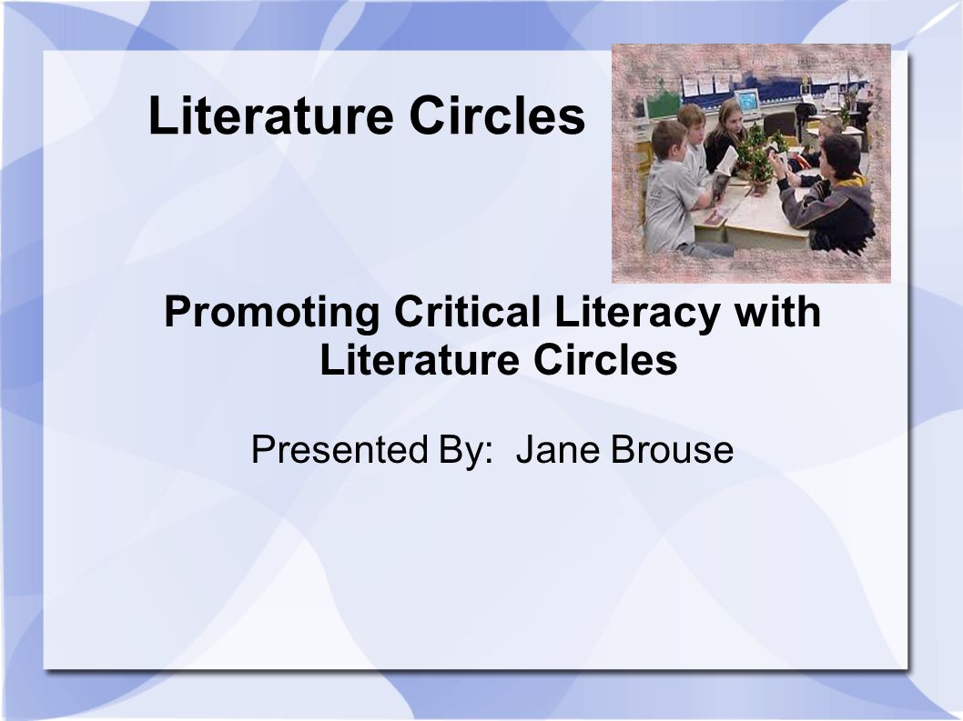 Literature Circles Promoting Critical Literacy with Literature Circles Presented By: Jane Brouse