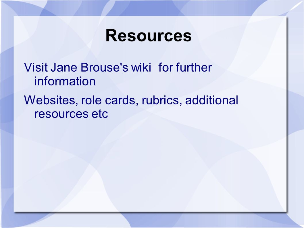 Resources Visit Jane Brouse s wiki for further information Websites, role cards, rubrics, additional resources etc