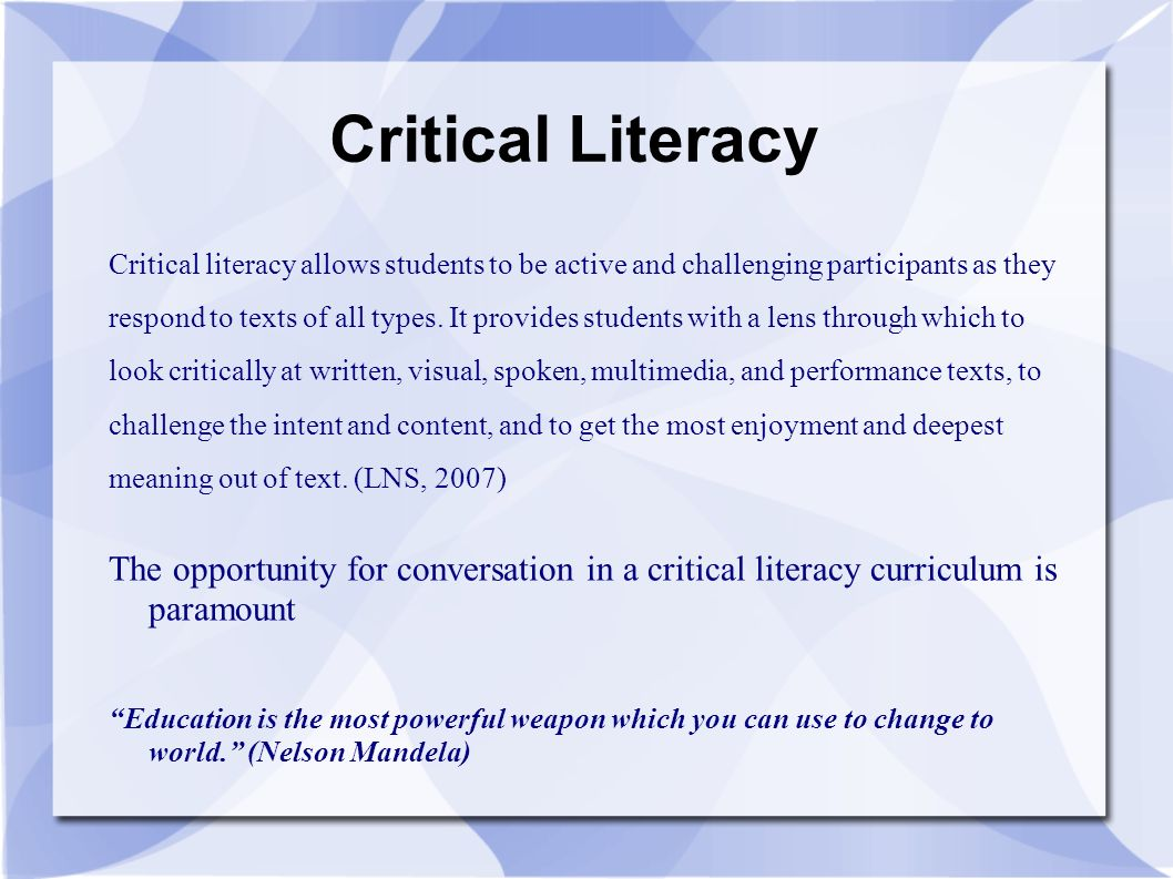 Critical Literacy Critical literacy allows students to be active and challenging participants as they respond to texts of all types.
