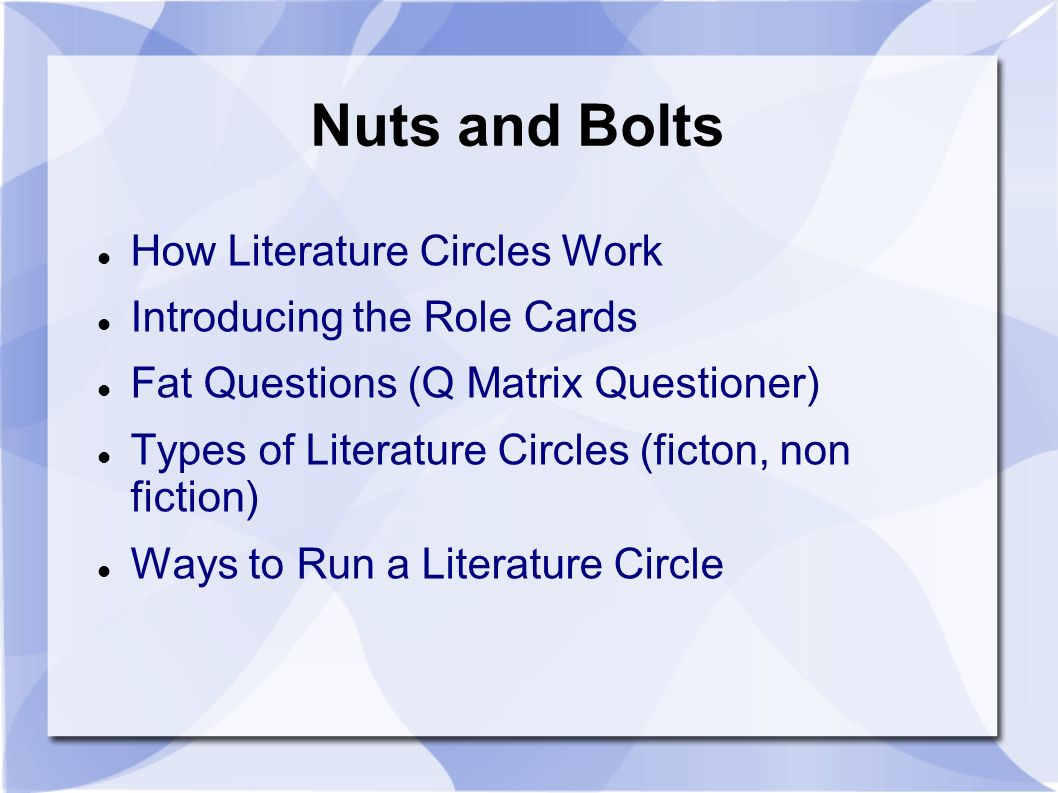 Nuts and Bolts How Literature Circles Work Introducing the Role Cards Fat Questions (Q Matrix Questioner) Types of Literature Circles (ficton, non fiction) Ways to Run a Literature Circle