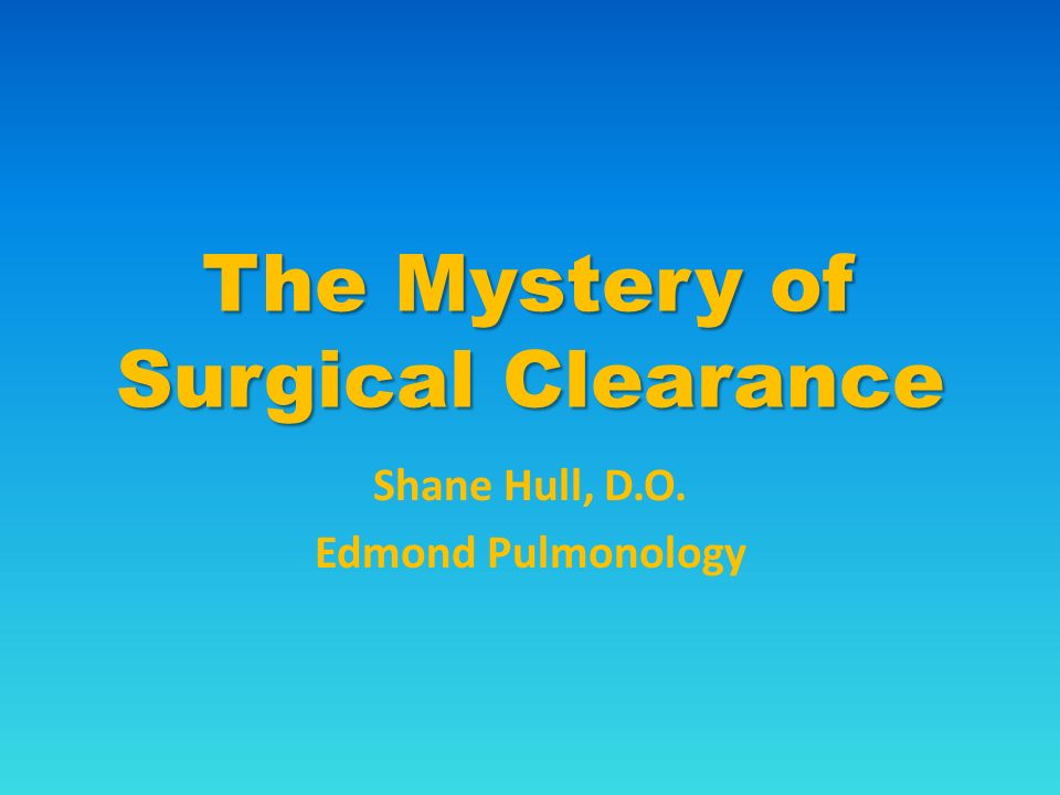 The Mystery of Surgical Clearance Shane Hull, D.O. Edmond Pulmonology