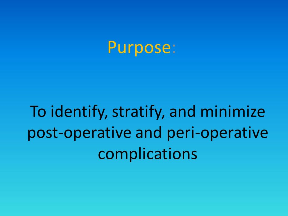 To identify, stratify, and minimize post-operative and peri-operative complications Purpose: