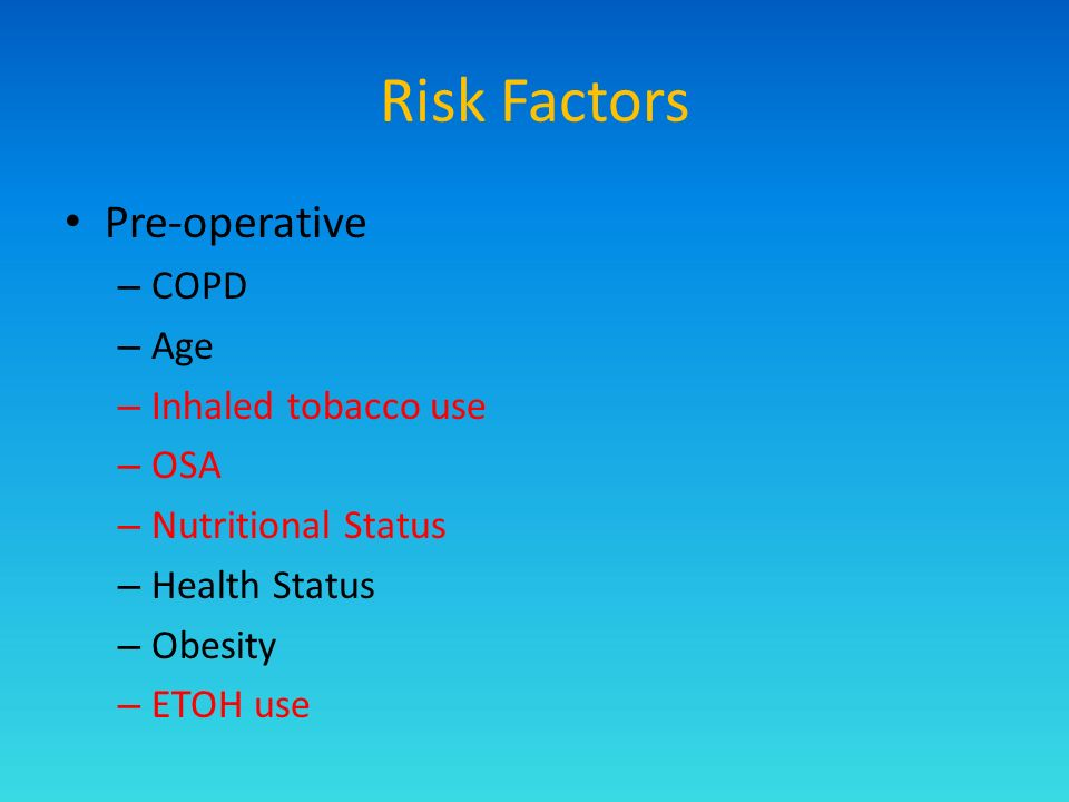 Risk Factors Pre-operative – COPD – Age – Inhaled tobacco use – OSA – Nutritional Status – Health Status – Obesity – ETOH use