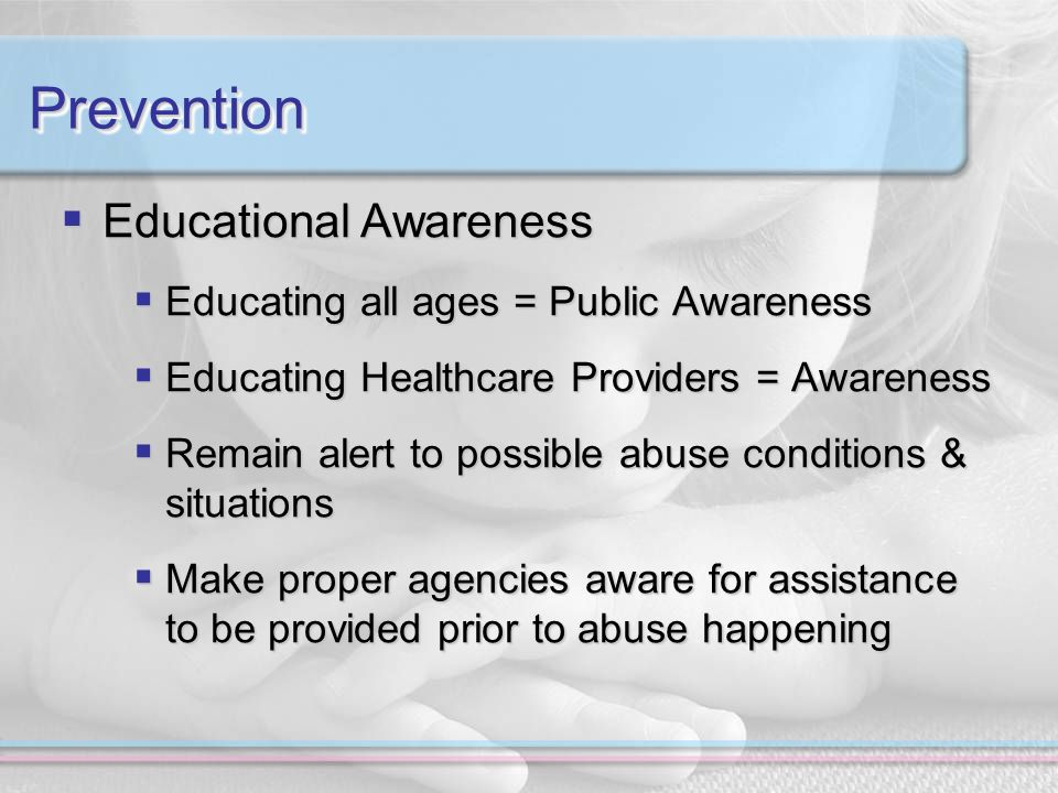 PreventionPrevention Educational Awareness Educational Awareness Educating all ages = Public Awareness Educating all ages = Public Awareness Educating Healthcare Providers = Awareness Educating Healthcare Providers = Awareness Remain alert to possible abuse conditions & situations Remain alert to possible abuse conditions & situations Make proper agencies aware for assistance to be provided prior to abuse happening Make proper agencies aware for assistance to be provided prior to abuse happening