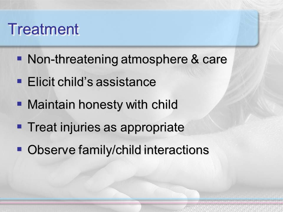 TreatmentTreatment Non-threatening atmosphere & care Non-threatening atmosphere & care Elicit childs assistance Elicit childs assistance Maintain honesty with child Maintain honesty with child Treat injuries as appropriate Treat injuries as appropriate Observe family/child interactions Observe family/child interactions