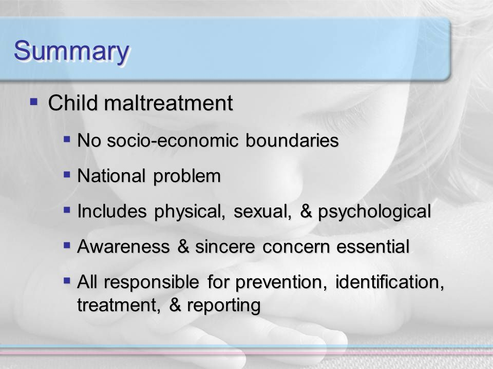 SummarySummary Child maltreatment Child maltreatment No socio-economic boundaries No socio-economic boundaries National problem National problem Includes physical, sexual, & psychological Includes physical, sexual, & psychological Awareness & sincere concern essential Awareness & sincere concern essential All responsible for prevention, identification, treatment, & reporting All responsible for prevention, identification, treatment, & reporting