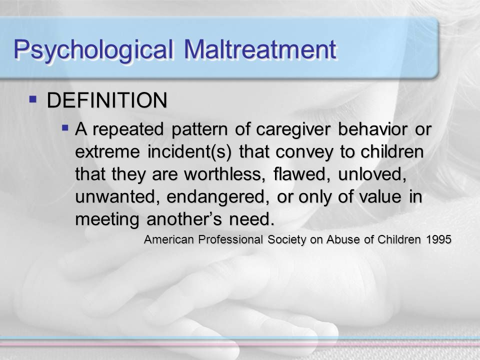 Psychological Maltreatment DEFINITION DEFINITION A repeated pattern of caregiver behavior or extreme incident(s) that convey to children that they are worthless, flawed, unloved, unwanted, endangered, or only of value in meeting anothers need.