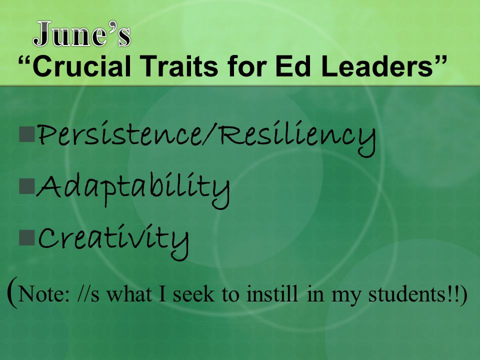 Crucial Traits for Ed Leaders Persistence/Resiliency Adaptability Creativity ( Note: //s what I seek to instill in my students!!)
