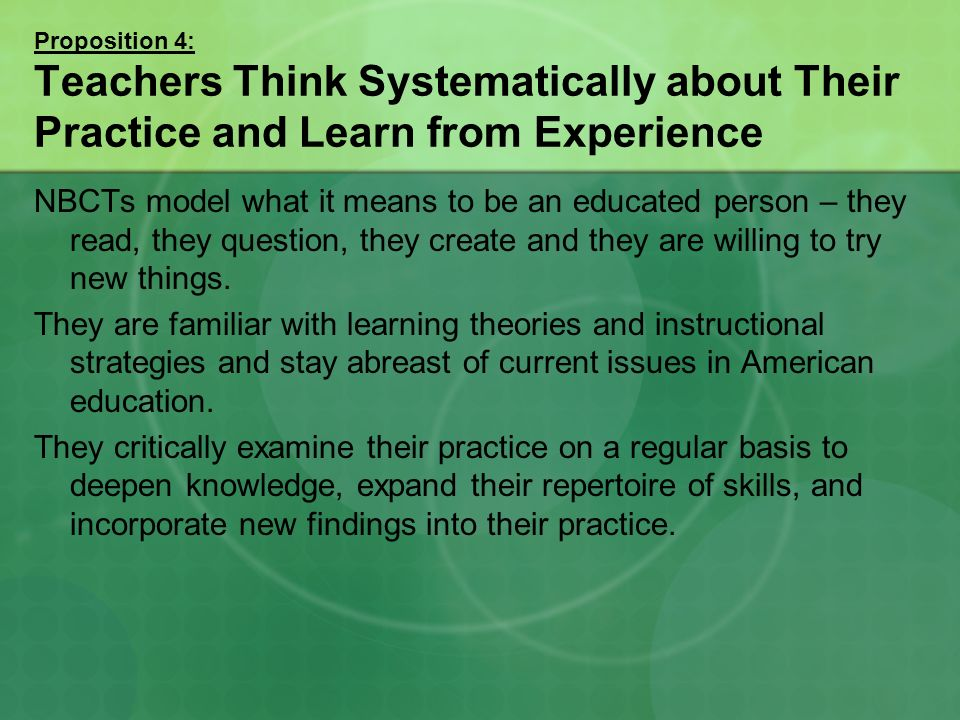 Proposition 4: Teachers Think Systematically about Their Practice and Learn from Experience NBCTs model what it means to be an educated person – they read, they question, they create and they are willing to try new things.