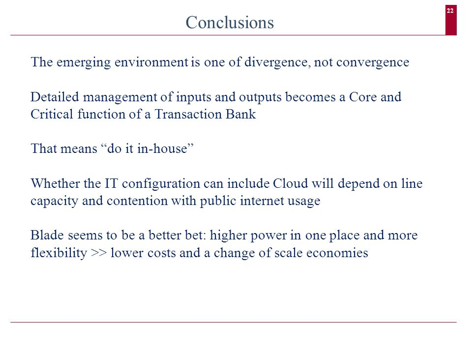 22 Conclusions The emerging environment is one of divergence, not convergence Detailed management of inputs and outputs becomes a Core and Critical function of a Transaction Bank That means do it in-house Whether the IT configuration can include Cloud will depend on line capacity and contention with public internet usage Blade seems to be a better bet: higher power in one place and more flexibility >> lower costs and a change of scale economies