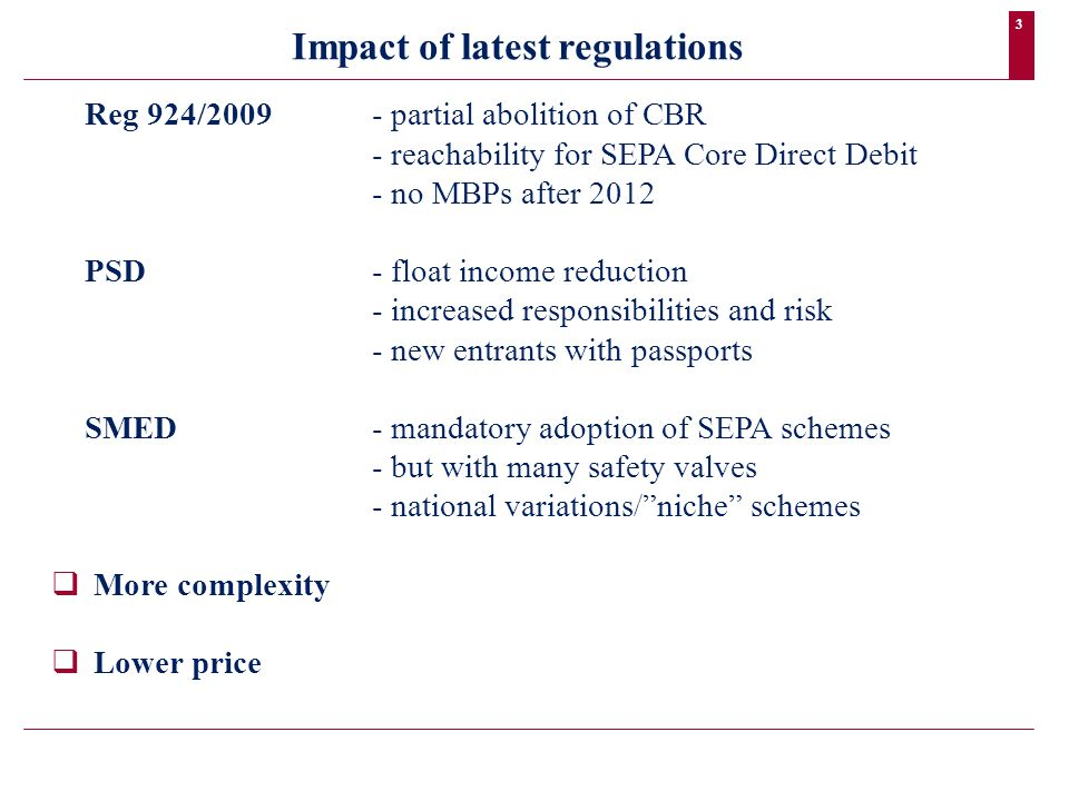 3 Reg 924/2009- partial abolition of CBR - reachability for SEPA Core Direct Debit - no MBPs after 2012 PSD- float income reduction - increased responsibilities and risk - new entrants with passports SMED- mandatory adoption of SEPA schemes - but with many safety valves - national variations/niche schemes More complexity Lower price Impact of latest regulations