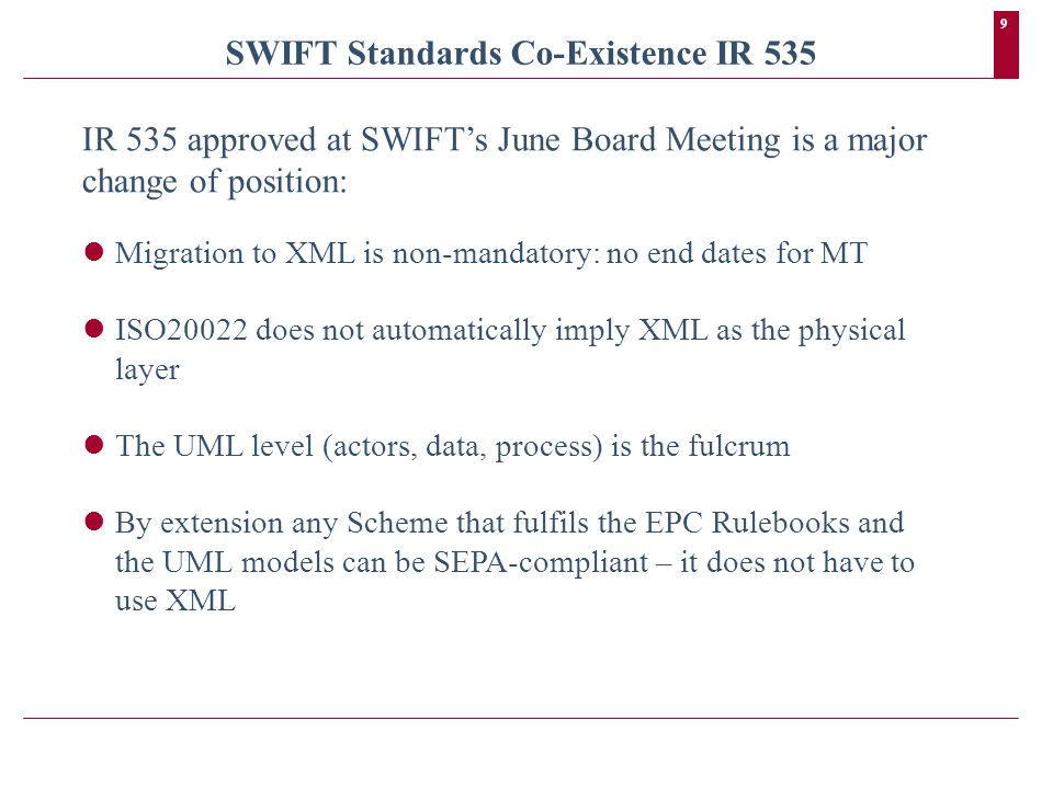 9 SWIFT Standards Co-Existence IR 535 IR 535 approved at SWIFTs June Board Meeting is a major change of position: Migration to XML is non-mandatory: no end dates for MT ISO20022 does not automatically imply XML as the physical layer The UML level (actors, data, process) is the fulcrum By extension any Scheme that fulfils the EPC Rulebooks and the UML models can be SEPA-compliant – it does not have to use XML