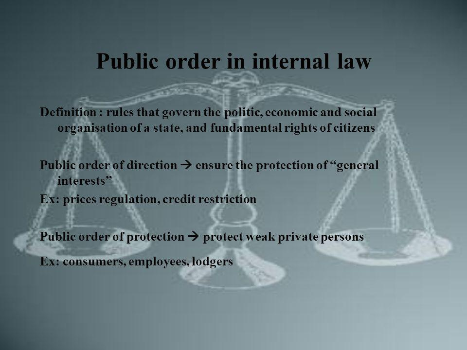 Public order in internal law Definition : rules that govern the politic, economic and social organisation of a state, and fundamental rights of citizens Public order of direction ensure the protection of general interests Ex: prices regulation, credit restriction Public order of protection protect weak private persons Ex: consumers, employees, lodgers