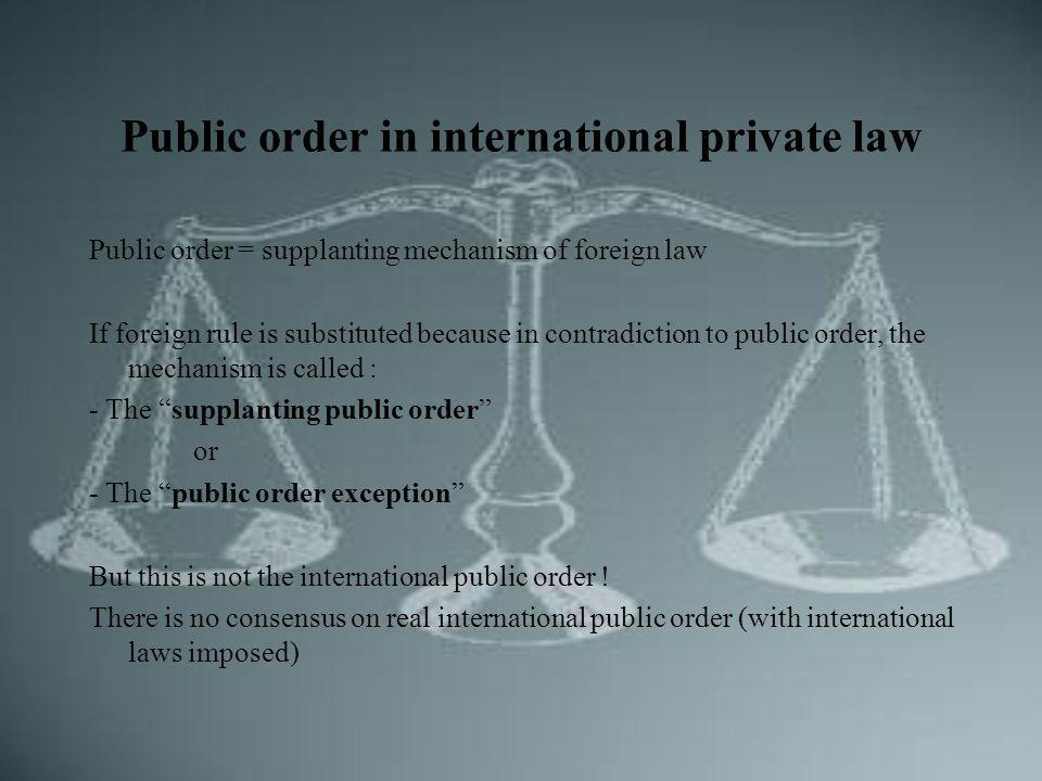 Public order in international private law Public order = supplanting mechanism of foreign law If foreign rule is substituted because in contradiction to public order, the mechanism is called : - The supplanting public order or - The public order exception But this is not the international public order .