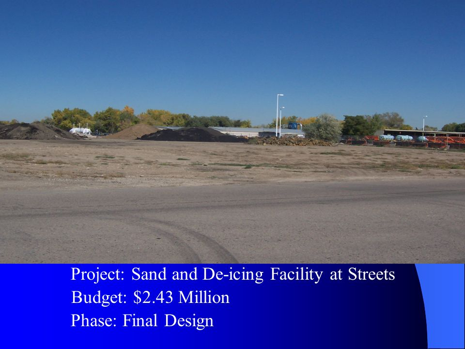 Budget: $2.43 Million Project: Sand and De-icing Facility at Streets Phase: Final Design