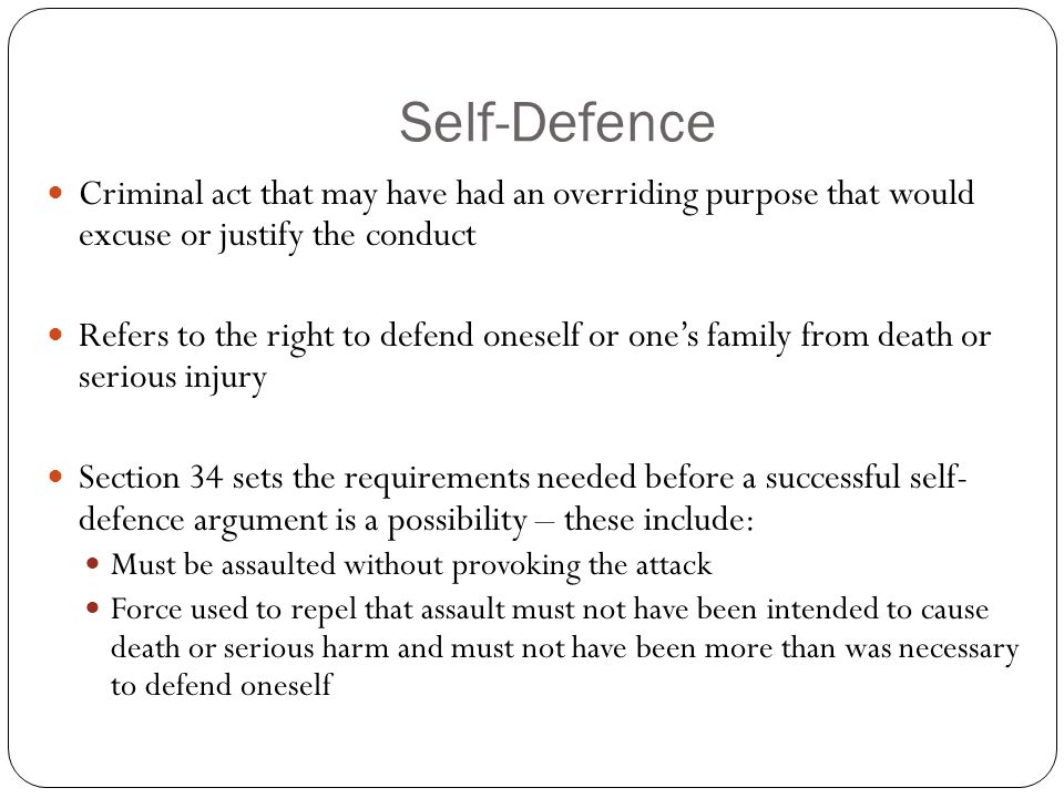 Self-Defence Criminal act that may have had an overriding purpose that would excuse or justify the conduct Refers to the right to defend oneself or ones family from death or serious injury Section 34 sets the requirements needed before a successful self- defence argument is a possibility – these include: Must be assaulted without provoking the attack Force used to repel that assault must not have been intended to cause death or serious harm and must not have been more than was necessary to defend oneself