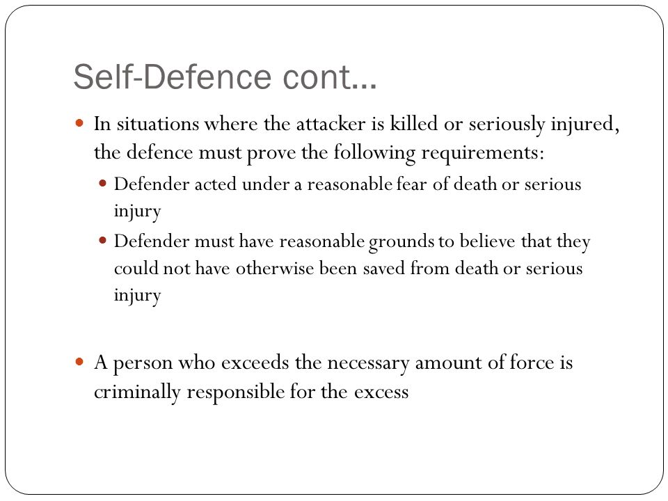 Self-Defence cont… In situations where the attacker is killed or seriously injured, the defence must prove the following requirements: Defender acted under a reasonable fear of death or serious injury Defender must have reasonable grounds to believe that they could not have otherwise been saved from death or serious injury A person who exceeds the necessary amount of force is criminally responsible for the excess