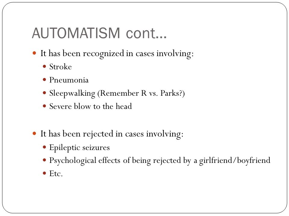 AUTOMATISM cont… It has been recognized in cases involving: Stroke Pneumonia Sleepwalking (Remember R vs.