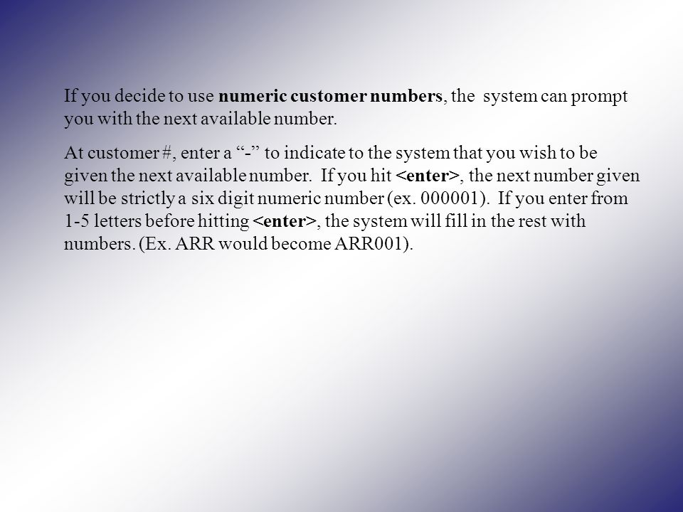 If you decide to use numeric customer numbers, the system can prompt you with the next available number.