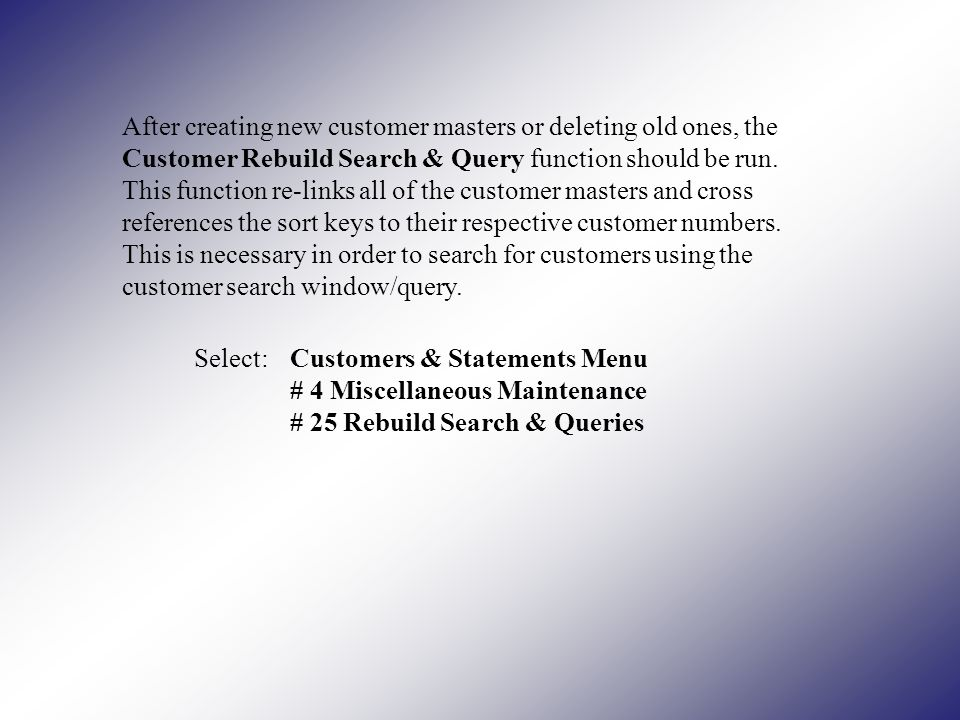 After creating new customer masters or deleting old ones, the Customer Rebuild Search & Query function should be run.