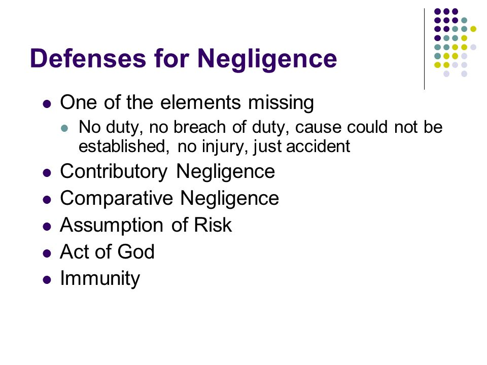 Defenses for Negligence One of the elements missing No duty, no breach of duty, cause could not be established, no injury, just accident Contributory Negligence Comparative Negligence Assumption of Risk Act of God Immunity