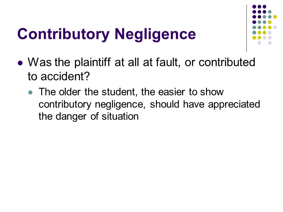 Contributory Negligence Was the plaintiff at all at fault, or contributed to accident.