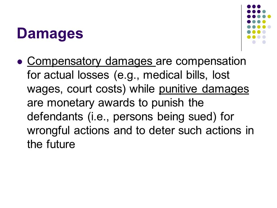 Damages Compensatory damages are compensation for actual losses (e.g., medical bills, lost wages, court costs) while punitive damages are monetary awards to punish the defendants (i.e., persons being sued) for wrongful actions and to deter such actions in the future