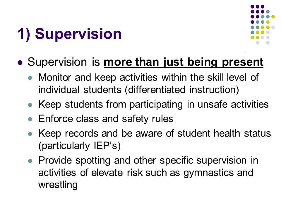 1) Supervision Supervision is more than just being present Monitor and keep activities within the skill level of individual students (differentiated instruction) Keep students from participating in unsafe activities Enforce class and safety rules Keep records and be aware of student health status (particularly IEPs) Provide spotting and other specific supervision in activities of elevate risk such as gymnastics and wrestling